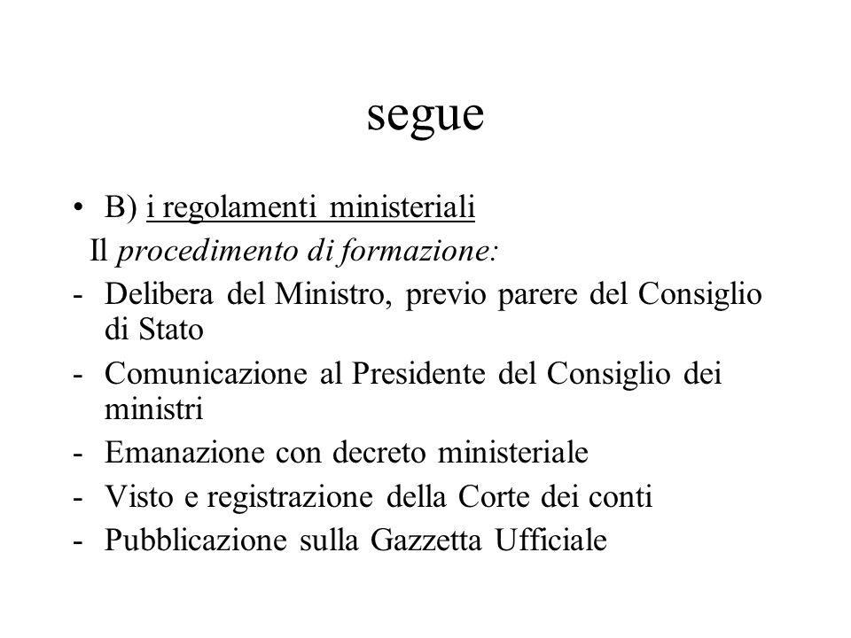 segue B) i regolamenti ministeriali Il procedimento di formazione: -Delibera del Ministro, previo parere del Consiglio di Stato -Comunicazione al Pres