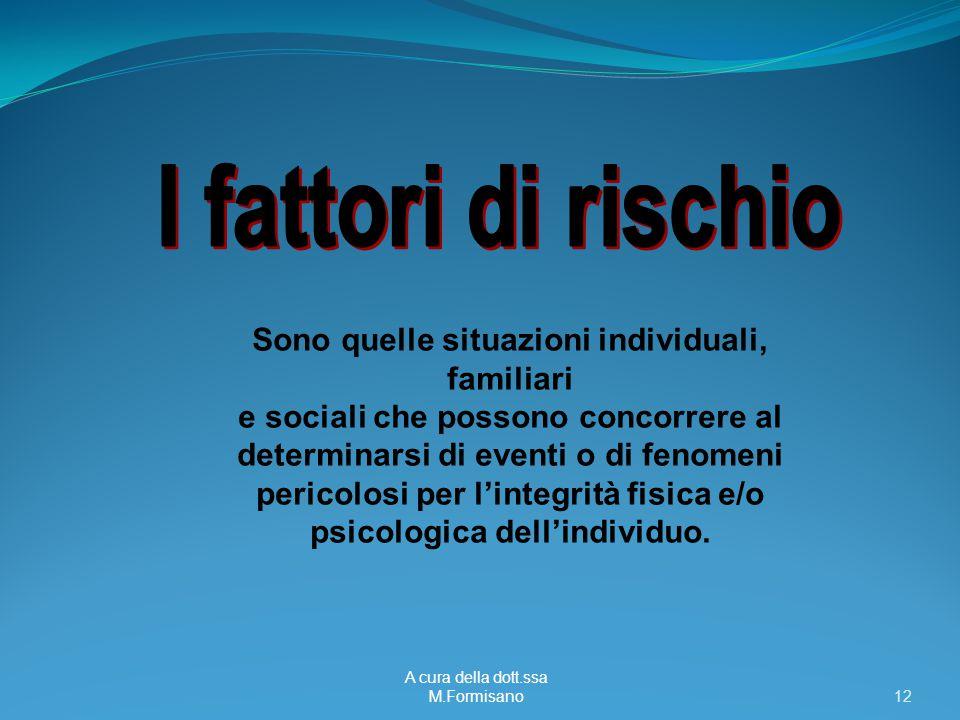A cura della dott.ssa M.Formisano - 12 Sono quelle situazioni individuali, familiari e sociali che possono concorrere al determinarsi di eventi o di f