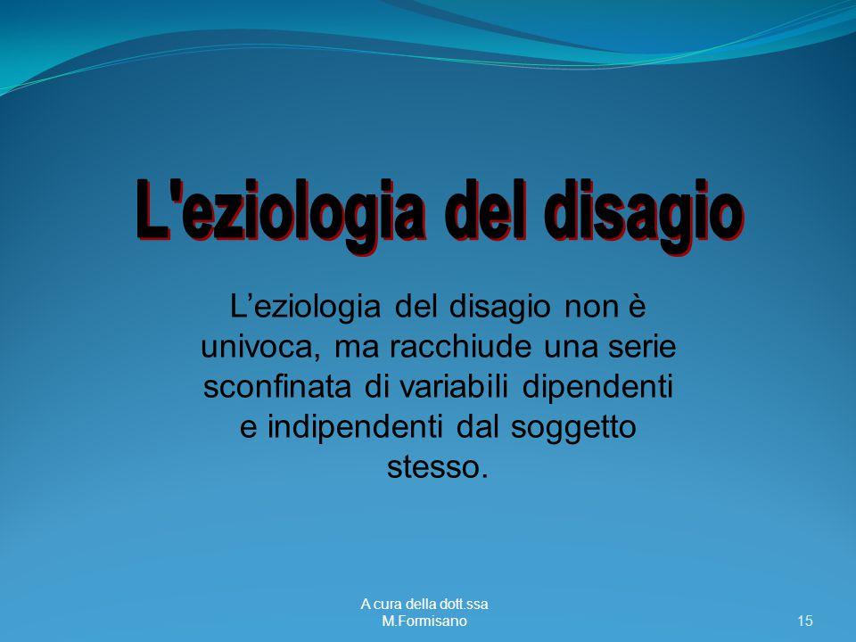 A cura della dott.ssa M.Formisano - 15 L'eziologia del disagio non è univoca, ma racchiude una serie sconfinata di variabili dipendenti e indipendenti dal soggetto stesso.