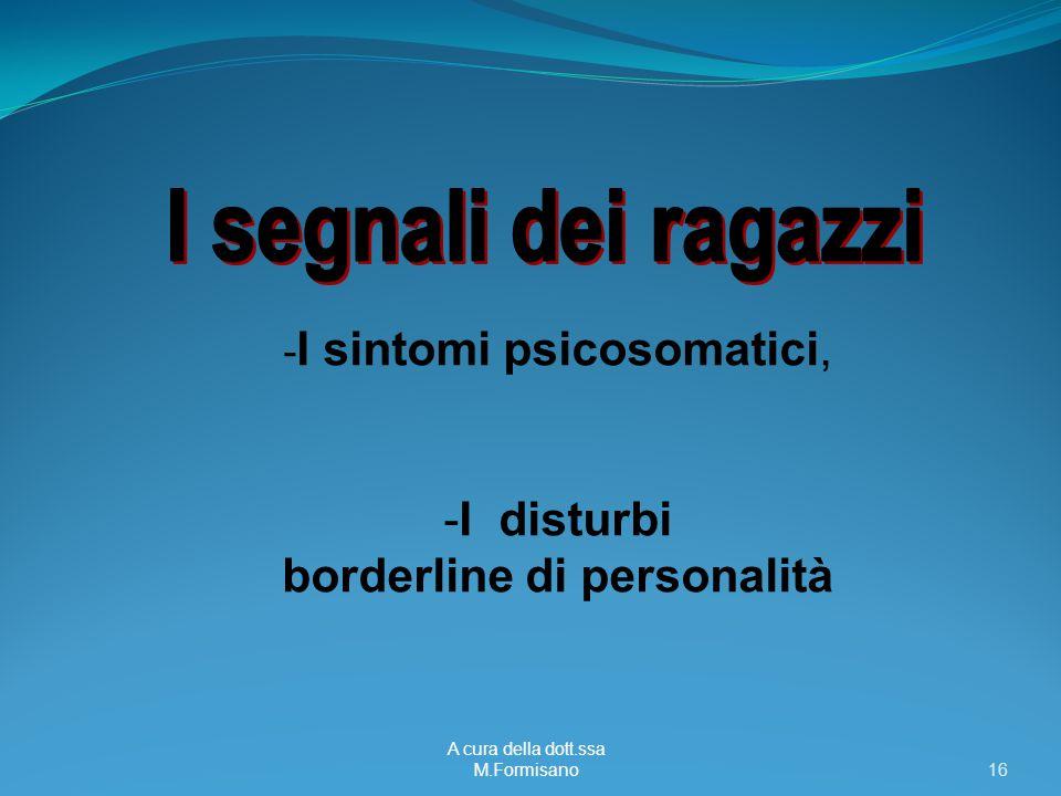 A cura della dott.ssa M.Formisano - 16 - I sintomi psicosomatici, -I disturbi borderline di personalità