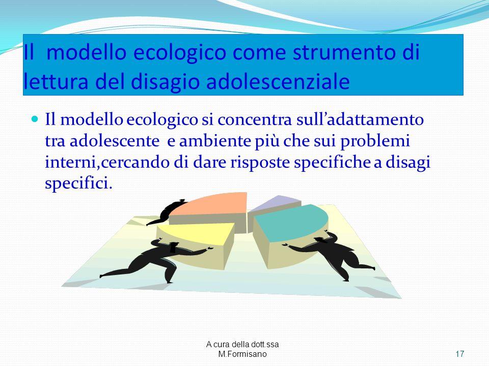 A cura della dott.ssa M.Formisano - Il modello ecologico come strumento di lettura del disagio adolescenziale Il modello ecologico si concentra sull'adattamento tra adolescente e ambiente più che sui problemi interni,cercando di dare risposte specifiche a disagi specifici.