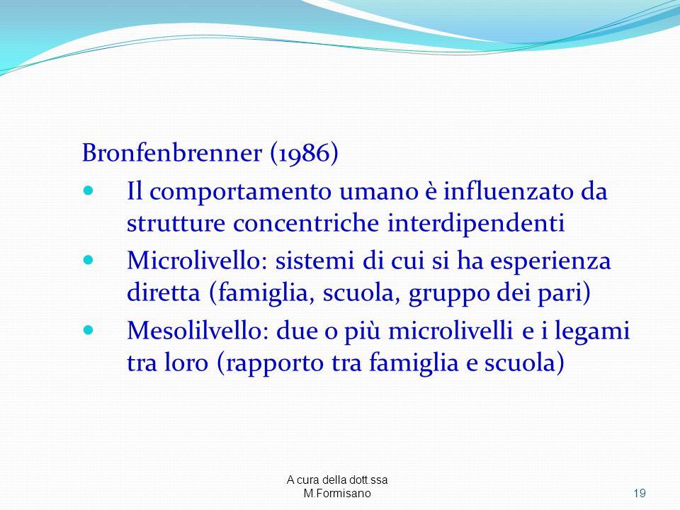 A cura della dott.ssa M.Formisano - Bronfenbrenner (1986) Il comportamento umano è influenzato da strutture concentriche interdipendenti Microlivello: sistemi di cui si ha esperienza diretta (famiglia, scuola, gruppo dei pari) Mesolilvello: due o più microlivelli e i legami tra loro (rapporto tra famiglia e scuola) 19