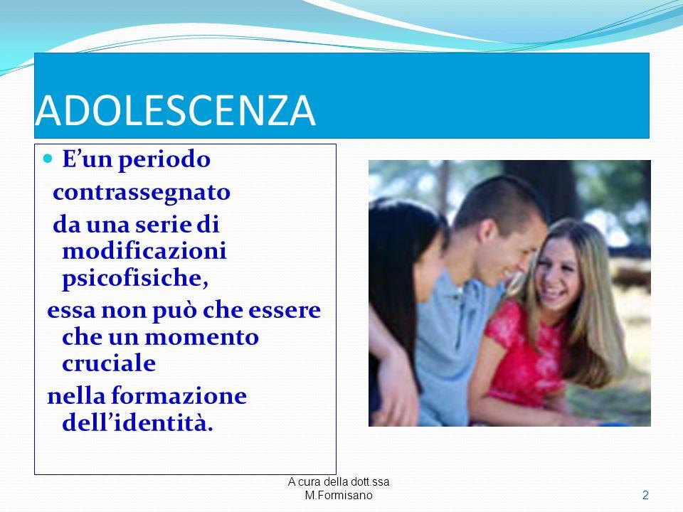 A cura della dott.ssa M.Formisano - ADOLESCENZA E'un periodo contrassegnato da una serie di modificazioni psicofisiche, essa non può che essere che un