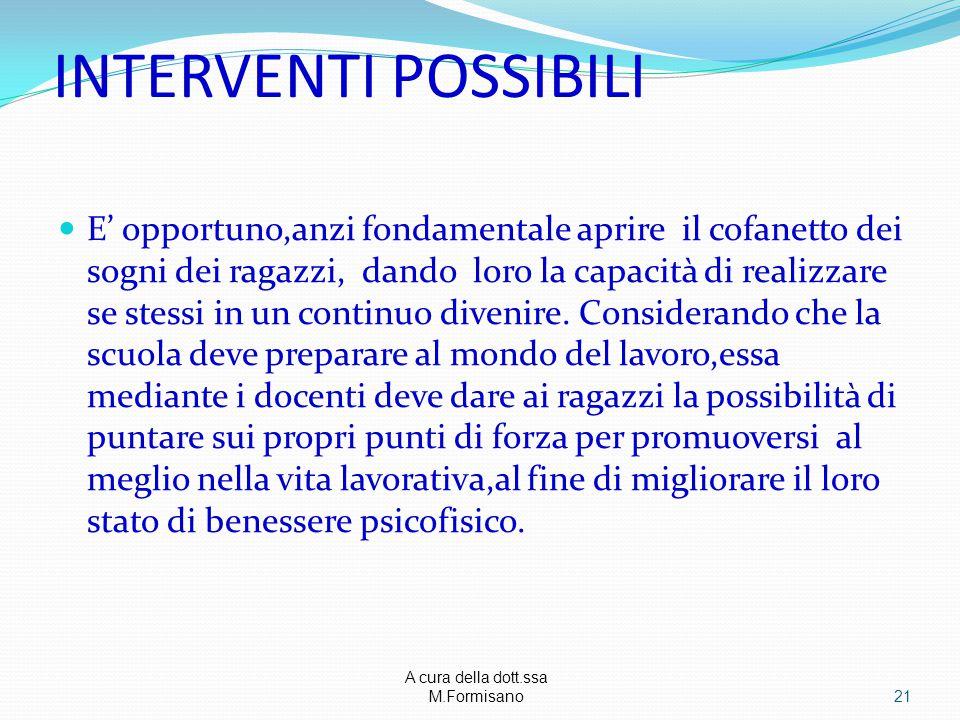 A cura della dott.ssa M.Formisano - INTERVENTI POSSIBILI E' opportuno,anzi fondamentale aprire il cofanetto dei sogni dei ragazzi, dando loro la capacità di realizzare se stessi in un continuo divenire.