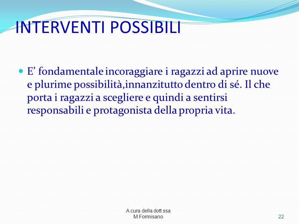 A cura della dott.ssa M.Formisano - INTERVENTI POSSIBILI E' fondamentale incoraggiare i ragazzi ad aprire nuove e plurime possibilità,innanzitutto den