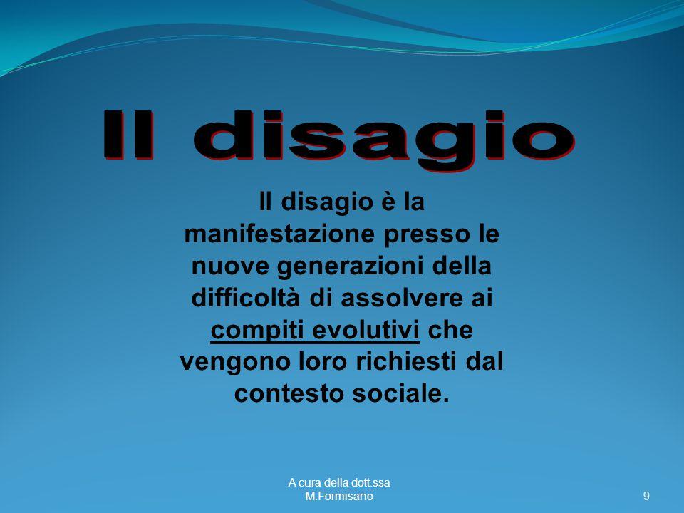 A cura della dott.ssa M.Formisano - 9 Il disagio è la manifestazione presso le nuove generazioni della difficoltà di assolvere ai compiti evolutivi che vengono loro richiesti dal contesto sociale.