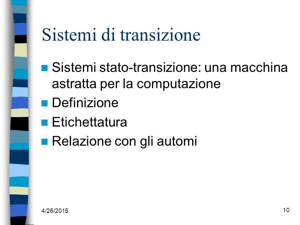 4/26/2015 10 Sistemi di transizione Sistemi stato-transizione: una macchina astratta per la computazione Definizione Etichettatura Relazione con gli automi