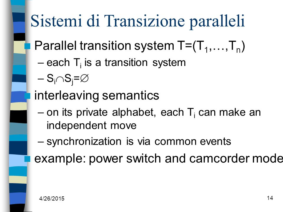 4/26/2015 14 Sistemi di Transizione paralleli Parallel transition system T=(T 1,…,T n ) –each T i is a transition system –S i  S j =  interleaving semantics –on its private alphabet, each T i can make an independent move –synchronization is via common events example: power switch and camcorder mode