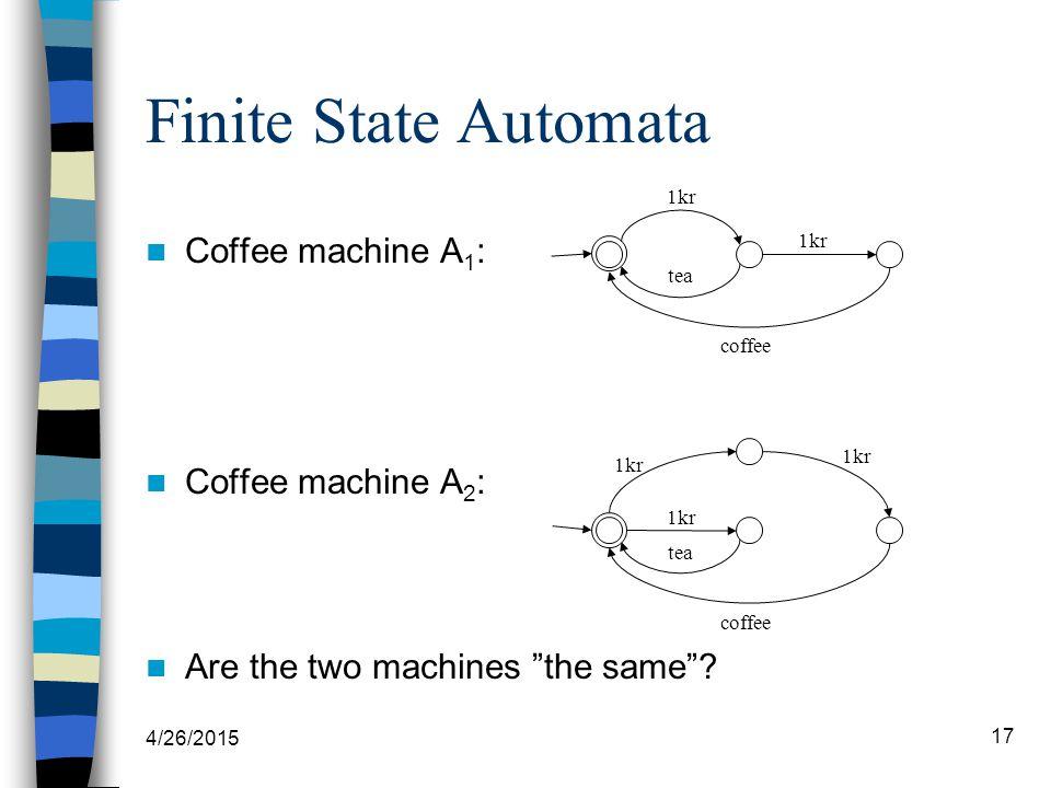 "4/26/2015 17 Finite State Automata Coffee machine A 1 : Coffee machine A 2 : Are the two machines ""the same""? 1kr tea coffee 1kr tea coffee 1kr"