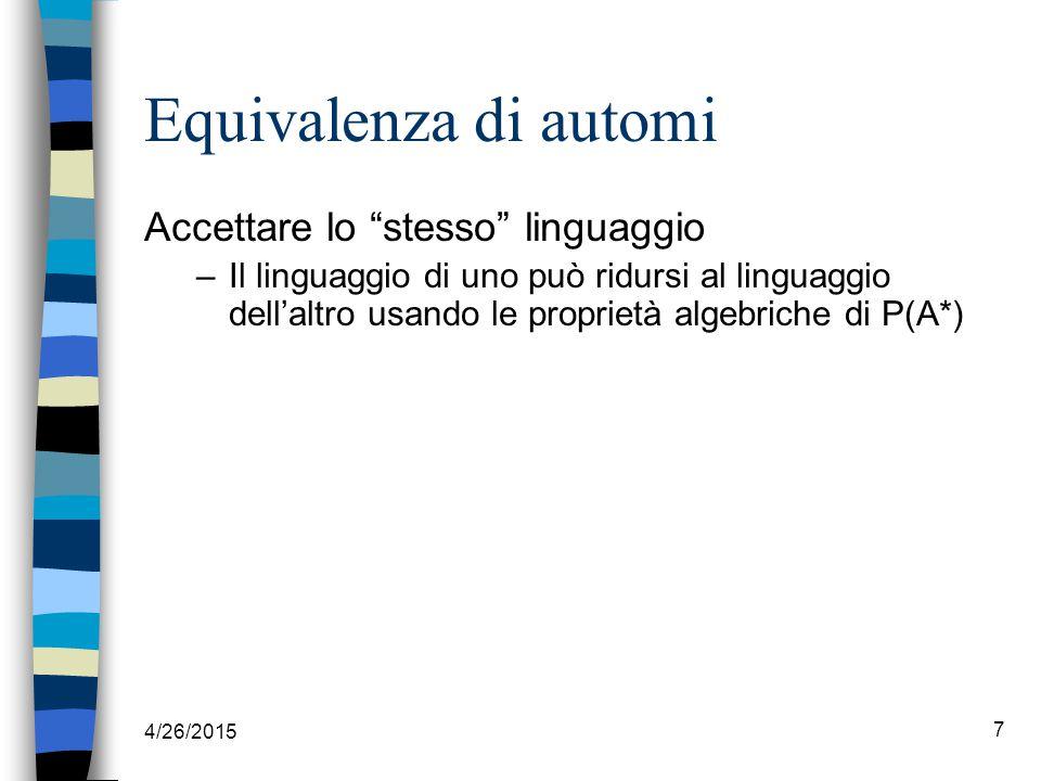 7 Equivalenza di automi Accettare lo stesso linguaggio –Il linguaggio di uno può ridursi al linguaggio dell'altro usando le proprietà algebriche di P(A*)