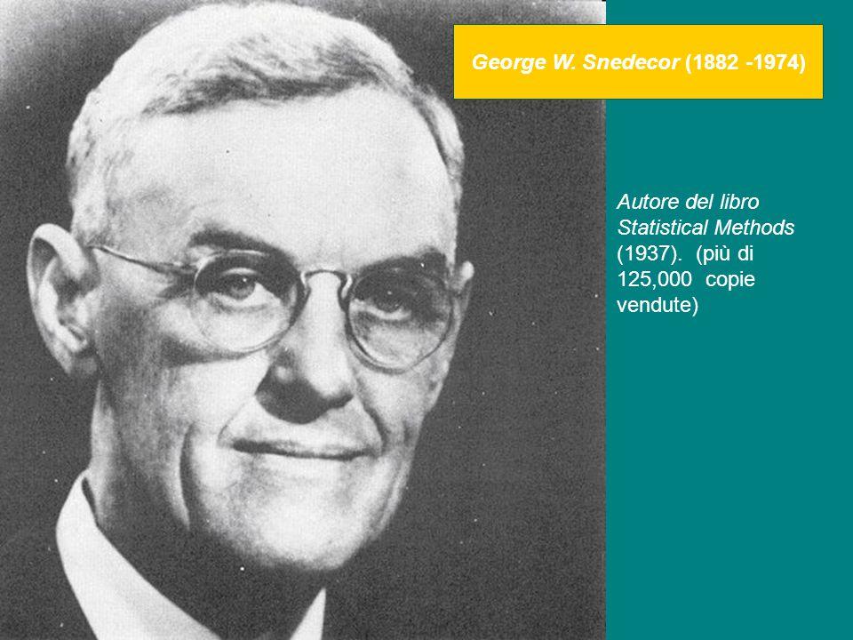 Autore del libro Statistical Methods (1937). (più di 125,000 copie vendute) George W. Snedecor (1882 -1974)