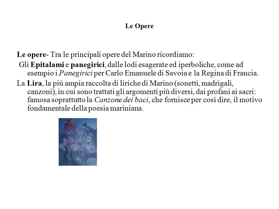 Le Opere Le opere- Tra le principali opere del Marino ricordiamo: Gli Epitalami e panegirici, dalle lodi esagerate ed iperboliche, come ad esempio i Panegirici per Carlo Emanuele di Savoia e la Regina di Francia.