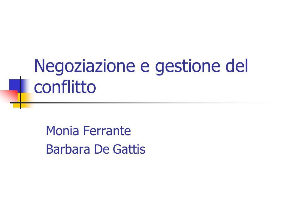 Negoziazione e gestione del conflitto Monia Ferrante Barbara De Gattis