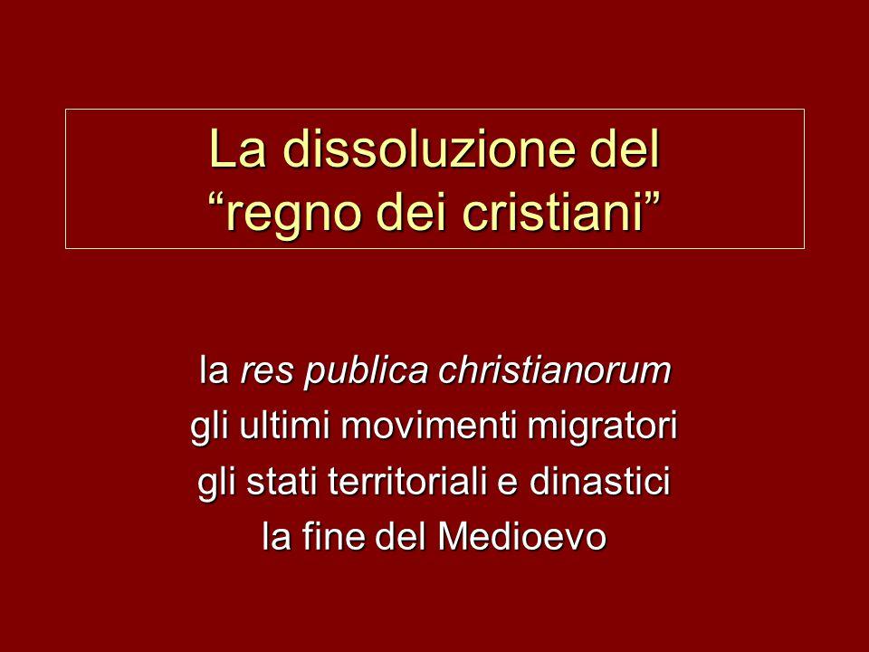 """La dissoluzione del """"regno dei cristiani"""" la res publica christianorum gli ultimi movimenti migratori gli stati territoriali e dinastici la fine del M"""