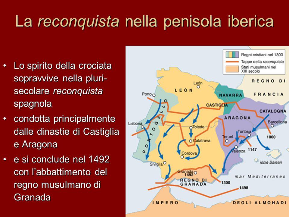 La reconquista nella penisola iberica Lo spirito della crociata sopravvive nella pluri- secolare reconquista spagnola condotta principalmente dalle di