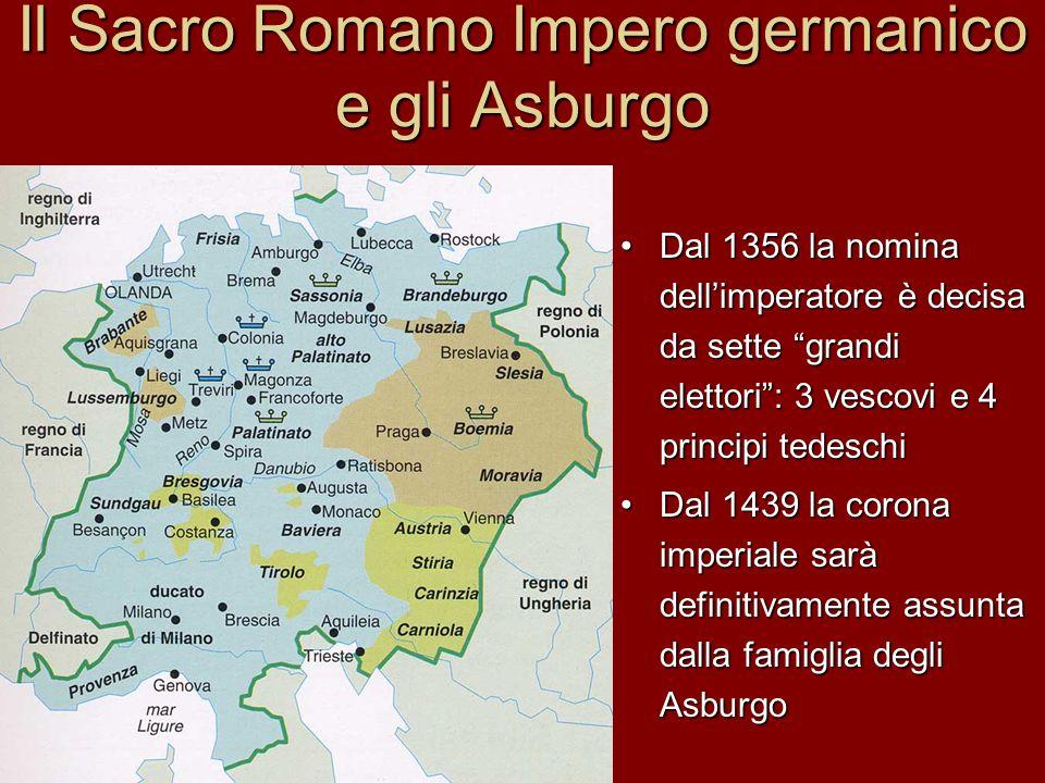 """Il Sacro Romano Impero germanico e gli Asburgo Dal 1356 la nomina dell'imperatore è decisa da sette """"grandi elettori"""": 3 vescovi e 4 principi tedeschi"""