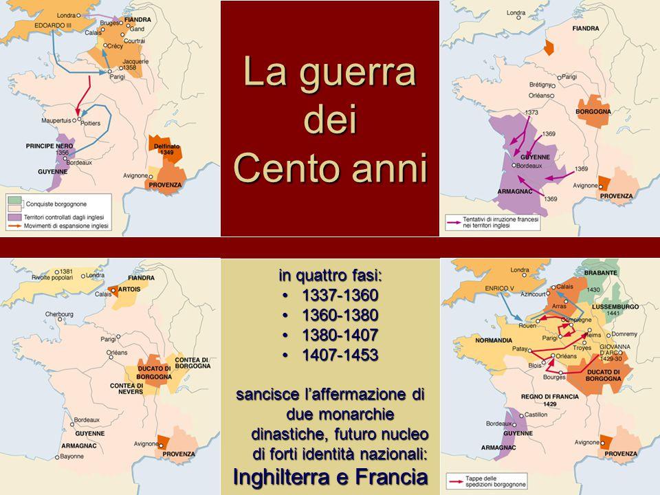 La guerra dei Cento anni in quattro fasi: 1337-1360 1360-1380 1380-1407 1407-1453 sancisce l'affermazione di due monarchie dinastiche, futuro nucleo d