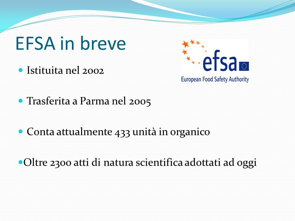 EFSA in breve Istituita nel 2002 Trasferita a Parma nel 2005 Conta attualmente 433 unità in organico Oltre 2300 atti di natura scientifica adottati ad