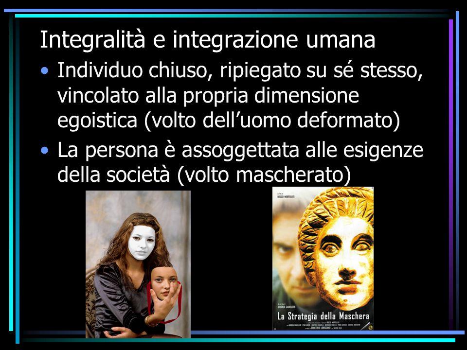 Integralità e integrazione umana Individuo chiuso, ripiegato su sé stesso, vincolato alla propria dimensione egoistica (volto dell'uomo deformato) La