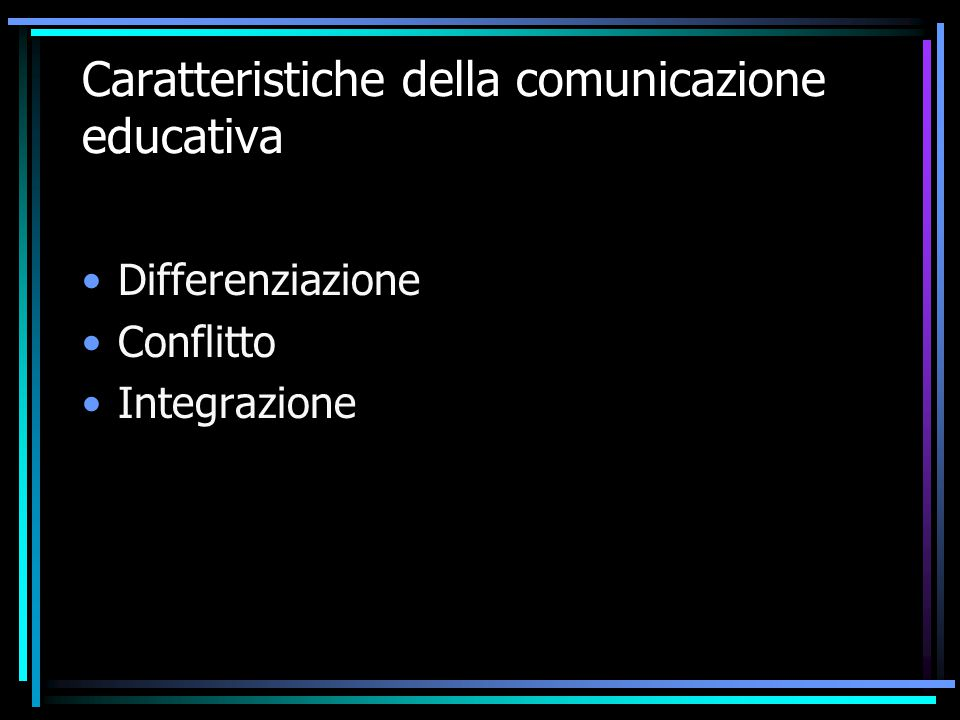 Caratteristiche della comunicazione educativa Differenziazione Conflitto Integrazione