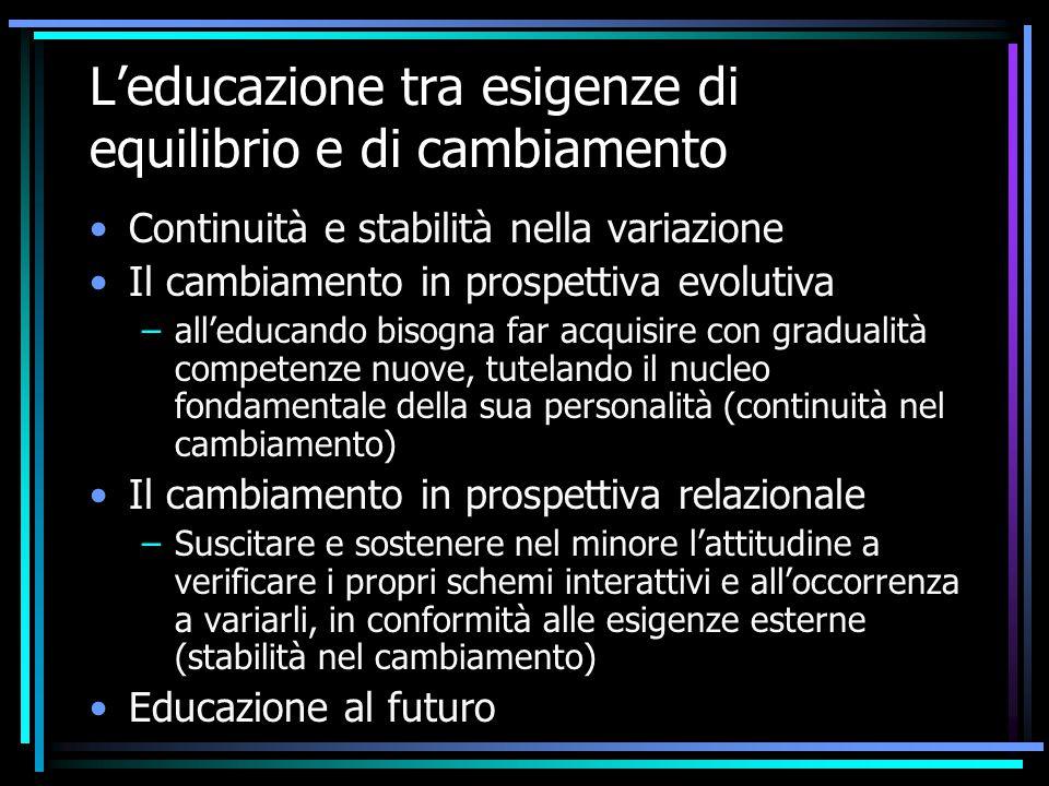 L'educazione tra esigenze di equilibrio e di cambiamento Continuità e stabilità nella variazione Il cambiamento in prospettiva evolutiva –all'educando