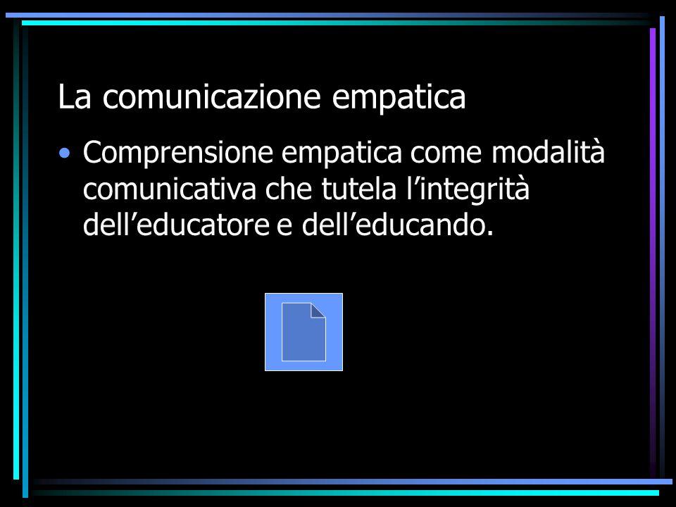 La comunicazione empatica Comprensione empatica come modalità comunicativa che tutela l'integrità dell'educatore e dell'educando.