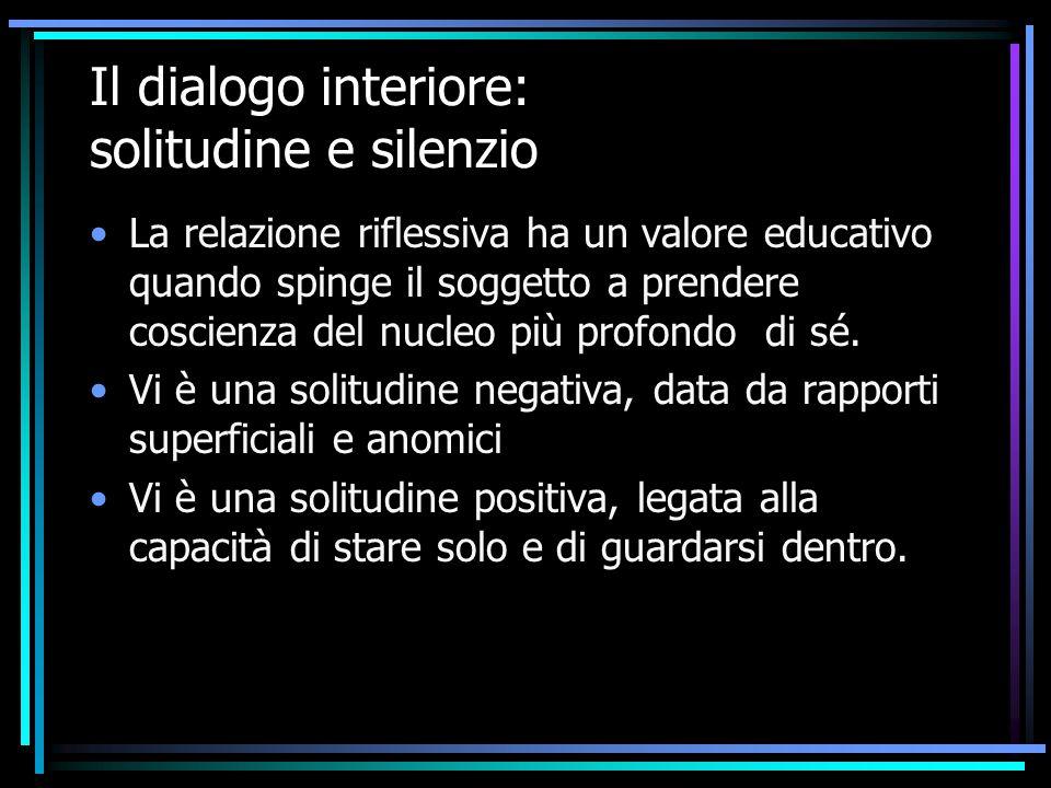 Il dialogo interiore: solitudine e silenzio La relazione riflessiva ha un valore educativo quando spinge il soggetto a prendere coscienza del nucleo p