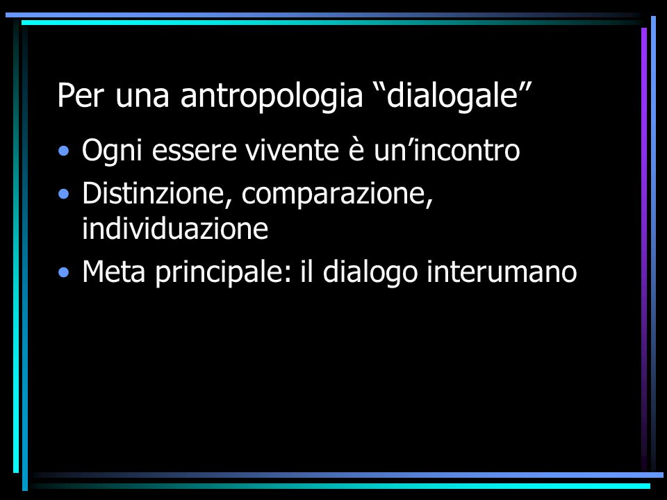 """Per una antropologia """"dialogale"""" Ogni essere vivente è un'incontro Distinzione, comparazione, individuazione Meta principale: il dialogo interumano"""