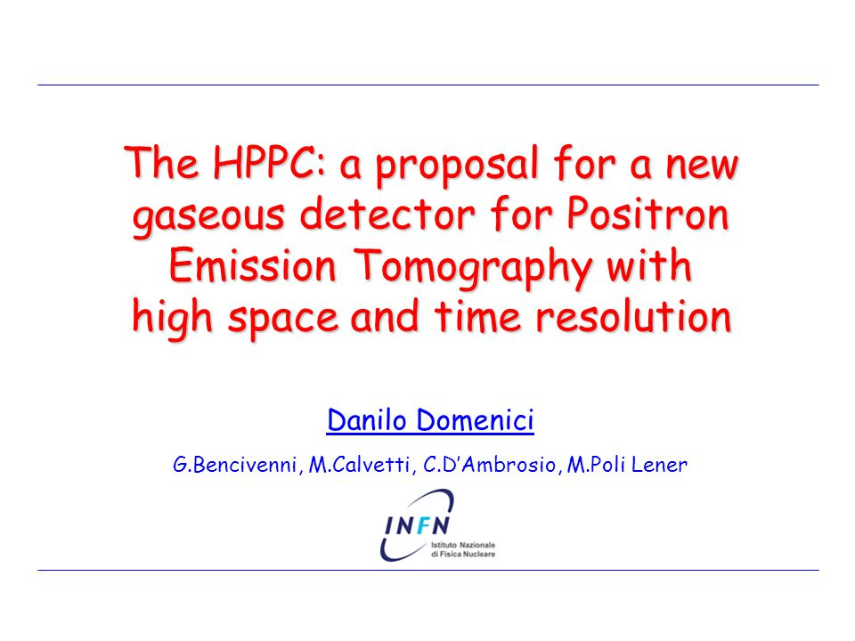 Danilo Domenici G.Bencivenni, M.Calvetti, C.D'Ambrosio, M.Poli Lener The HPPC: a proposal for a new gaseous detector for Positron Emission Tomography with high space and time resolution