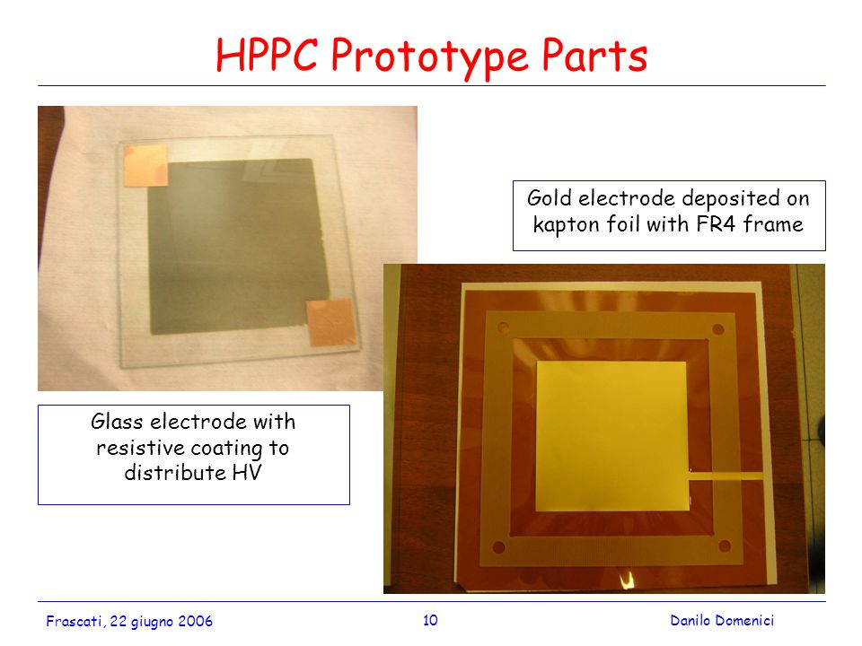 10Danilo Domenici Frascati, 22 giugno 2006 HPPC Prototype Parts Glass electrode with resistive coating to distribute HV Gold electrode deposited on kapton foil with FR4 frame