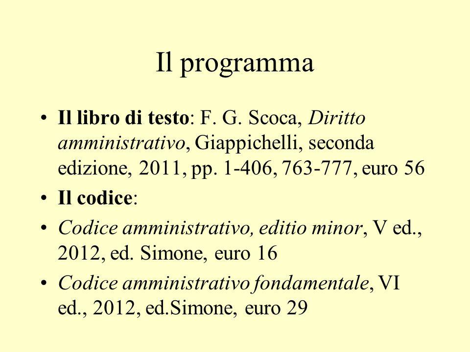 Il programma Il libro di testo: F. G. Scoca, Diritto amministrativo, Giappichelli, seconda edizione, 2011, pp. 1-406, 763-777, euro 56 Il codice: Codi