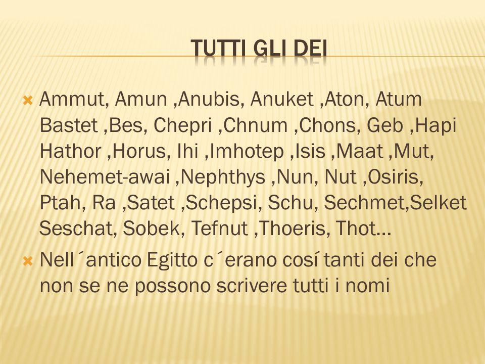  Ammut, Amun,Anubis, Anuket,Aton, Atum Bastet,Bes, Chepri,Chnum,Chons, Geb,Hapi Hathor,Horus, Ihi,Imhotep,Isis,Maat,Mut, Nehemet-awai,Nephthys,Nun, Nut,Osiris, Ptah, Ra,Satet,Schepsi, Schu, Sechmet,Selket Seschat, Sobek, Tefnut,Thoeris, Thot…  Nell´antico Egitto c´erano cosí tanti dei che non se ne possono scrivere tutti i nomi