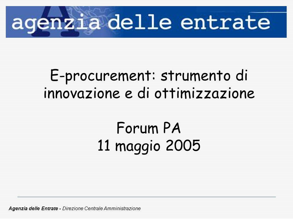 E-procurement: strumento di innovazione e di ottimizzazione Forum PA 11 maggio 2005 Agenzia delle Entrate - Direzione Centrale Amministrazione