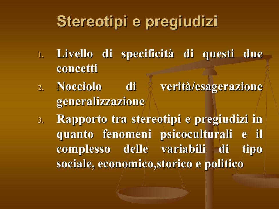 Stereotipi e pregiudizi 1. Livello di specificità di questi due concetti 2. Nocciolo di verità/esagerazione generalizzazione 3. Rapporto tra stereotip