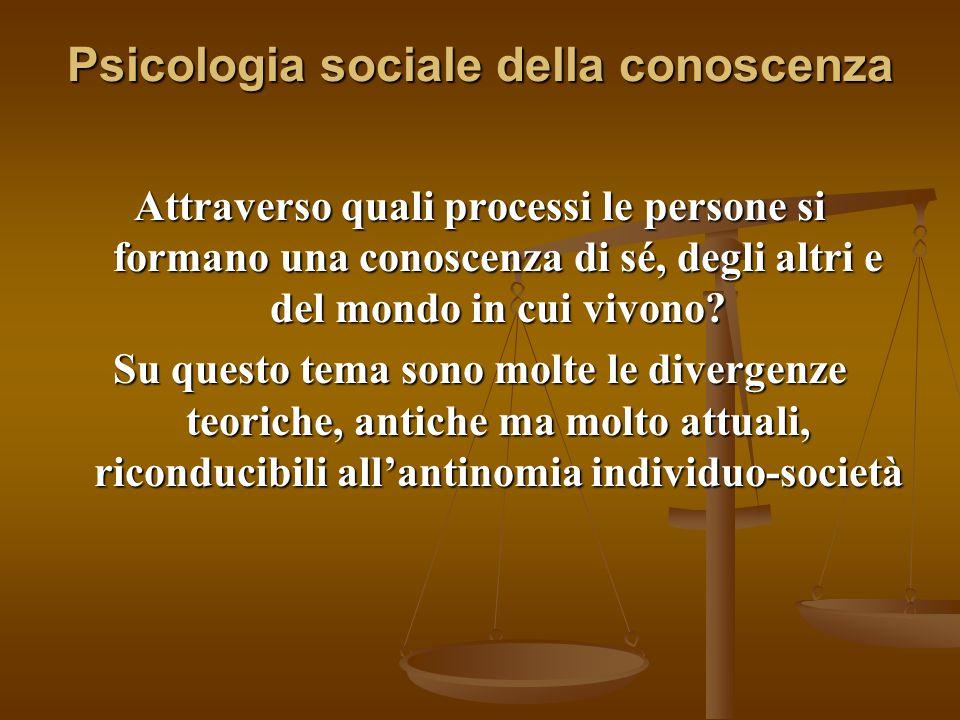 Psicologia sociale della conoscenza Attraverso quali processi le persone si formano una conoscenza di sé, degli altri e del mondo in cui vivono? Su qu