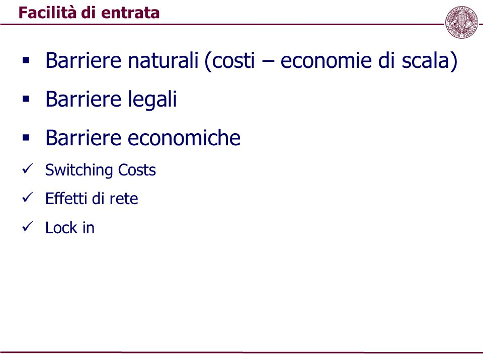 Facilità di entrata  Barriere naturali (costi – economie di scala)  Barriere legali  Barriere economiche Switching Costs Effetti di rete Lock in