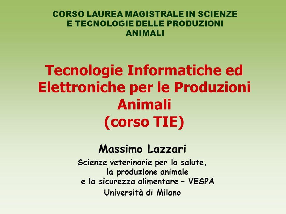 Tecnologie Informatiche ed Elettroniche per le Produzioni Animali (corso TIE) Massimo Lazzari Scienze veterinarie per la salute, la produzione animale e la sicurezza alimentare – VESPA Università di Milano CORSO LAUREA MAGISTRALE IN SCIENZE E TECNOLOGIE DELLE PRODUZIONI ANIMALI