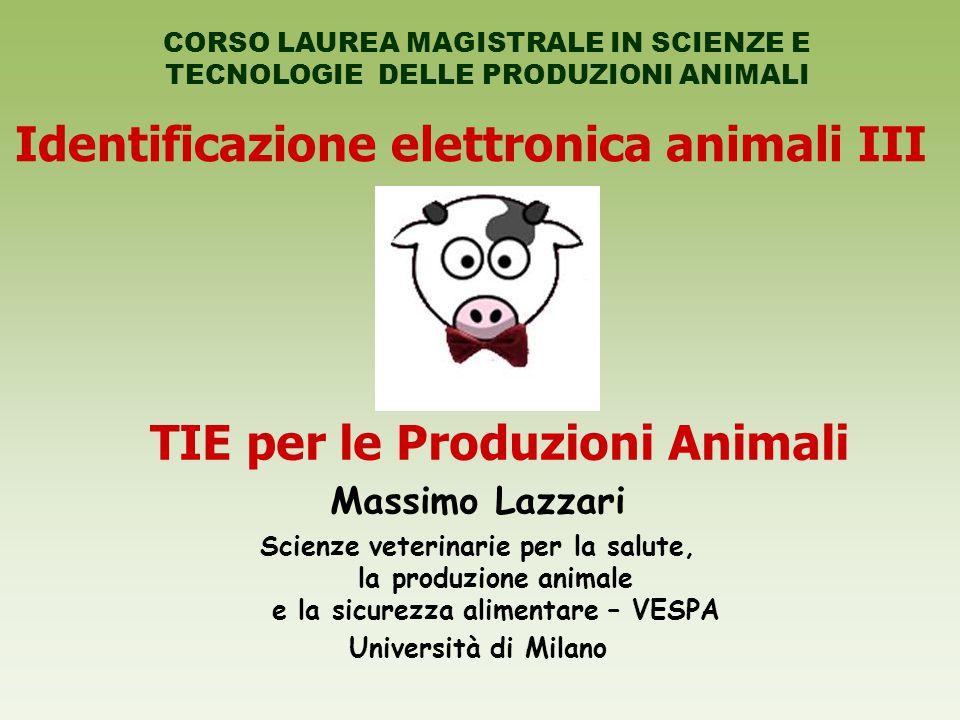 Identificazione elettronica animali III CORSO LAUREA MAGISTRALE IN SCIENZE E TECNOLOGIE DELLE PRODUZIONI ANIMALI TIE per le Produzioni Animali Massimo Lazzari Scienze veterinarie per la salute, la produzione animale e la sicurezza alimentare – VESPA Università di Milano