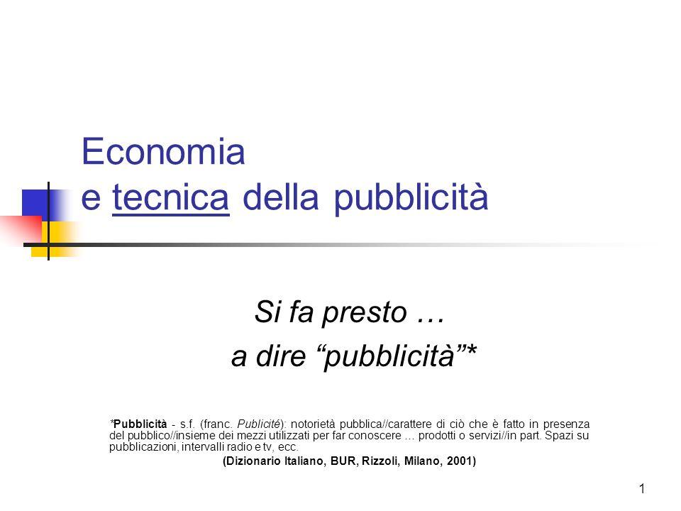 """1 Economia e tecnica della pubblicità Si fa presto … a dire """"pubblicità""""* *Pubblicità - s.f. (franc. Publicité): notorietà pubblica//carattere di ciò"""