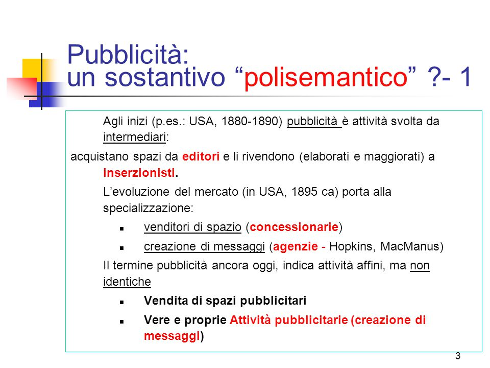 3 Pubblicità: un sostantivo polisemantico - 1 Agli inizi (p.es.: USA, 1880-1890) pubblicità è attività svolta da intermediari: acquistano spazi da editori e li rivendono (elaborati e maggiorati) a inserzionisti.
