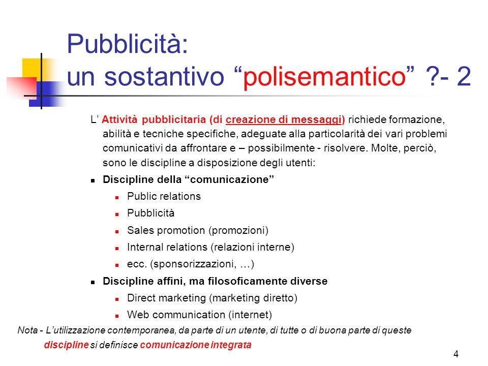 4 Pubblicità: un sostantivo polisemantico - 2 L' Attività pubblicitaria (di creazione di messaggi) richiede formazione, abilità e tecniche specifiche, adeguate alla particolarità dei vari problemi comunicativi da affrontare e – possibilmente - risolvere.