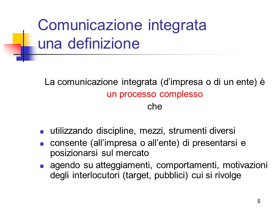 5 Comunicazione integrata una definizione La comunicazione integrata (d'impresa o di un ente) è un processo complesso che utilizzando discipline, mezzi, strumenti diversi consente (all'impresa o all'ente) di presentarsi e posizionarsi sul mercato agendo su atteggiamenti, comportamenti, motivazioni degli interlocutori (target, pubblici) cui si rivolge