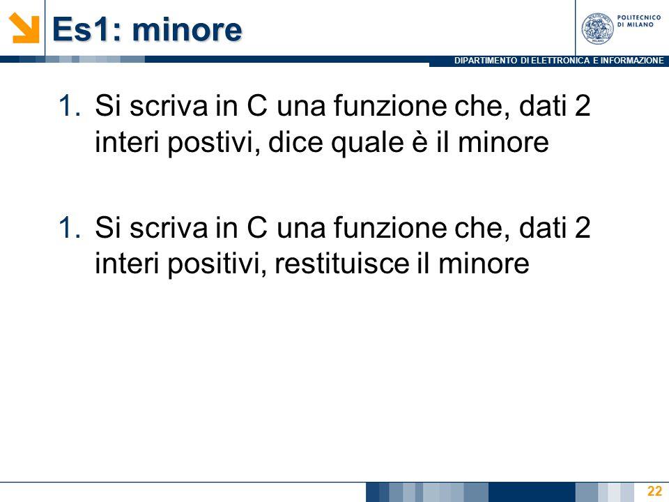 DIPARTIMENTO DI ELETTRONICA E INFORMAZIONE Es1: minore 1.Si scriva in C una funzione che, dati 2 interi postivi, dice quale è il minore 1.Si scriva in C una funzione che, dati 2 interi positivi, restituisce il minore 22