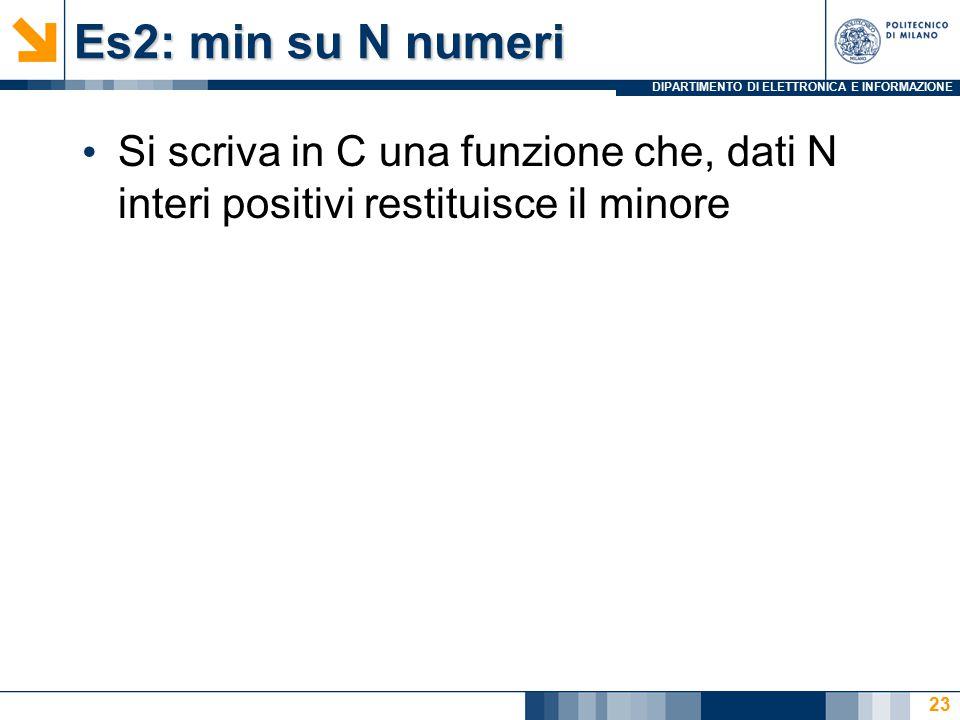 DIPARTIMENTO DI ELETTRONICA E INFORMAZIONE Es2: min su N numeri Si scriva in C una funzione che, dati N interi positivi restituisce il minore 23
