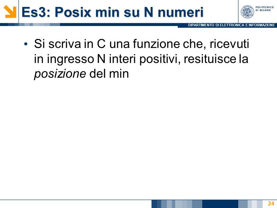 DIPARTIMENTO DI ELETTRONICA E INFORMAZIONE Es3: Posix min su N numeri Si scriva in C una funzione che, ricevuti in ingresso N interi positivi, resituisce la posizione del min 24