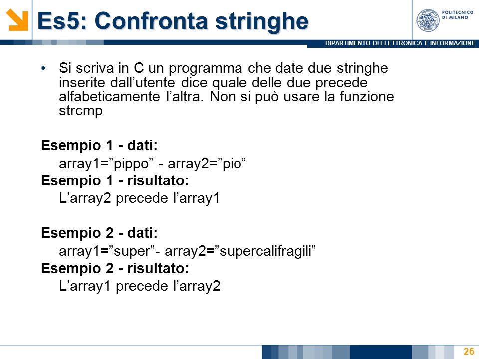 DIPARTIMENTO DI ELETTRONICA E INFORMAZIONE Es5: Confronta stringhe Si scriva in C un programma che date due stringhe inserite dall'utente dice quale delle due precede alfabeticamente l'altra.