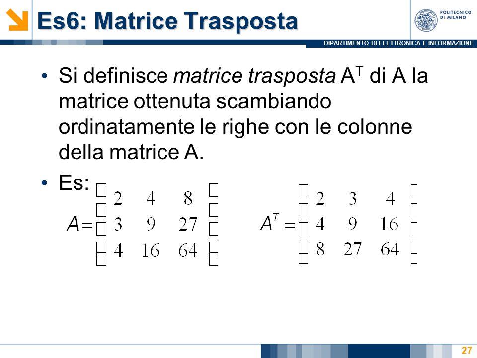 DIPARTIMENTO DI ELETTRONICA E INFORMAZIONE Es6: Matrice Trasposta Si definisce matrice trasposta A T di A la matrice ottenuta scambiando ordinatamente le righe con le colonne della matrice A.