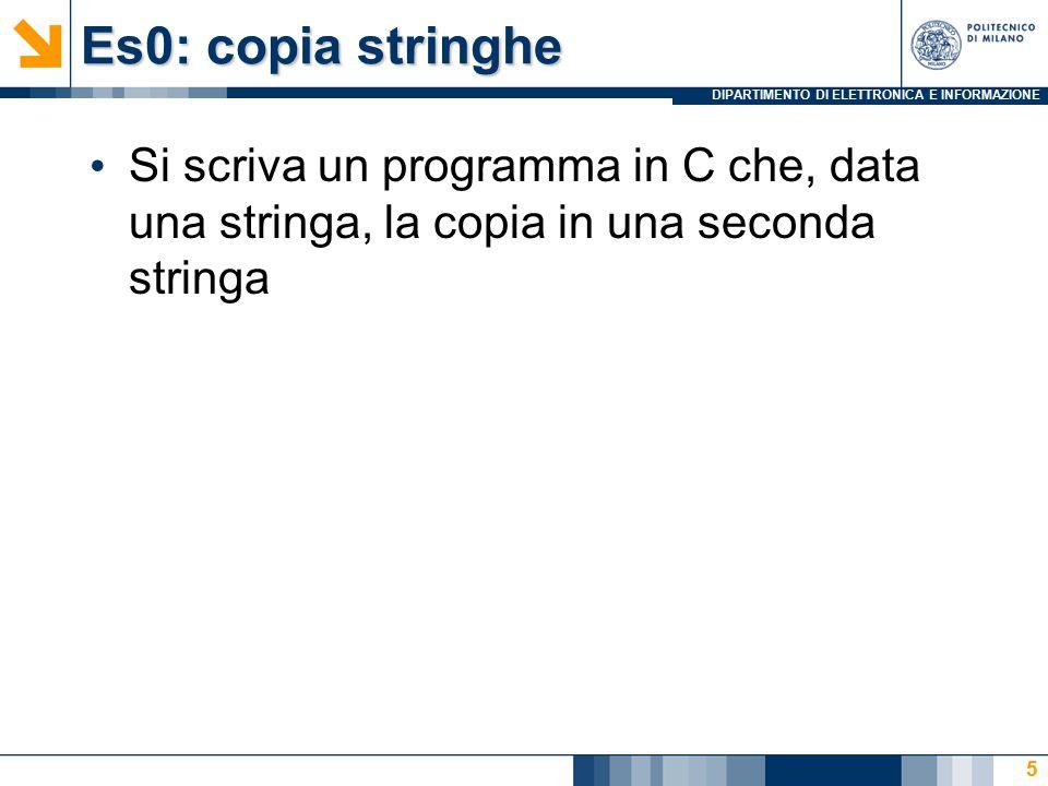 DIPARTIMENTO DI ELETTRONICA E INFORMAZIONE Es0: copia stringhe Si scriva un programma in C che, data una stringa, la copia in una seconda stringa 5
