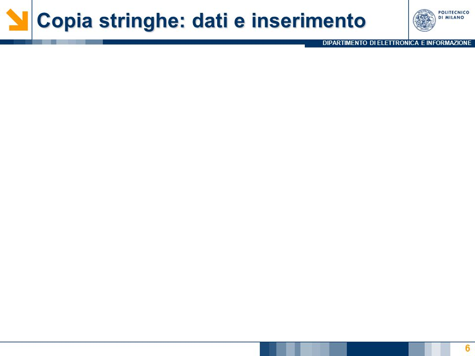 DIPARTIMENTO DI ELETTRONICA E INFORMAZIONE Copia stringhe: dati e inserimento 6