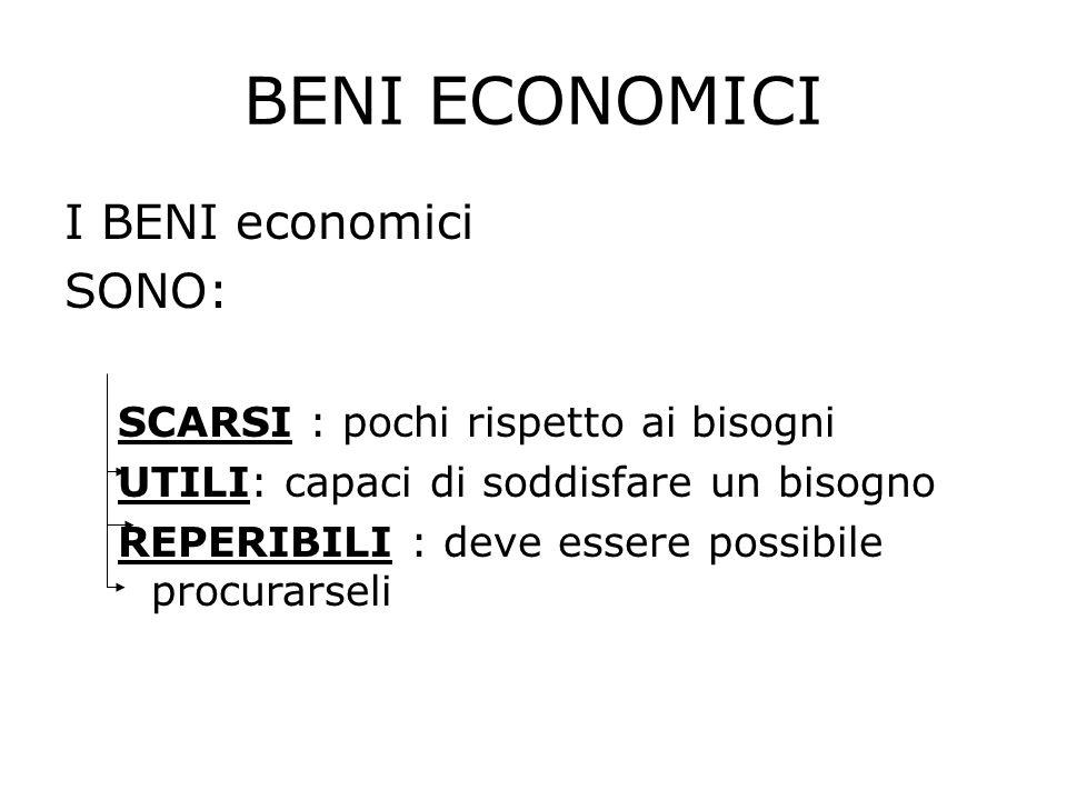 BENI ECONOMICI I BENI economici SONO: SCARSI : pochi rispetto ai bisogni UTILI: capaci di soddisfare un bisogno REPERIBILI : deve essere possibile pro